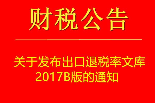 关于发布出口退税率文库2017B版的通知