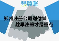 郑州注册公司别偷懒,趁早注册才是重点